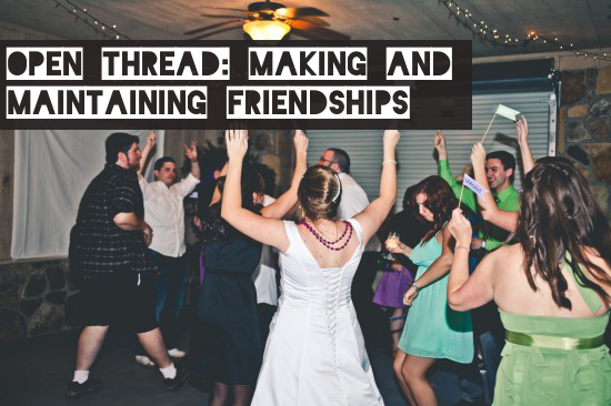 Open Thread: Making And Maintaining Friendships | A Practical Wedding