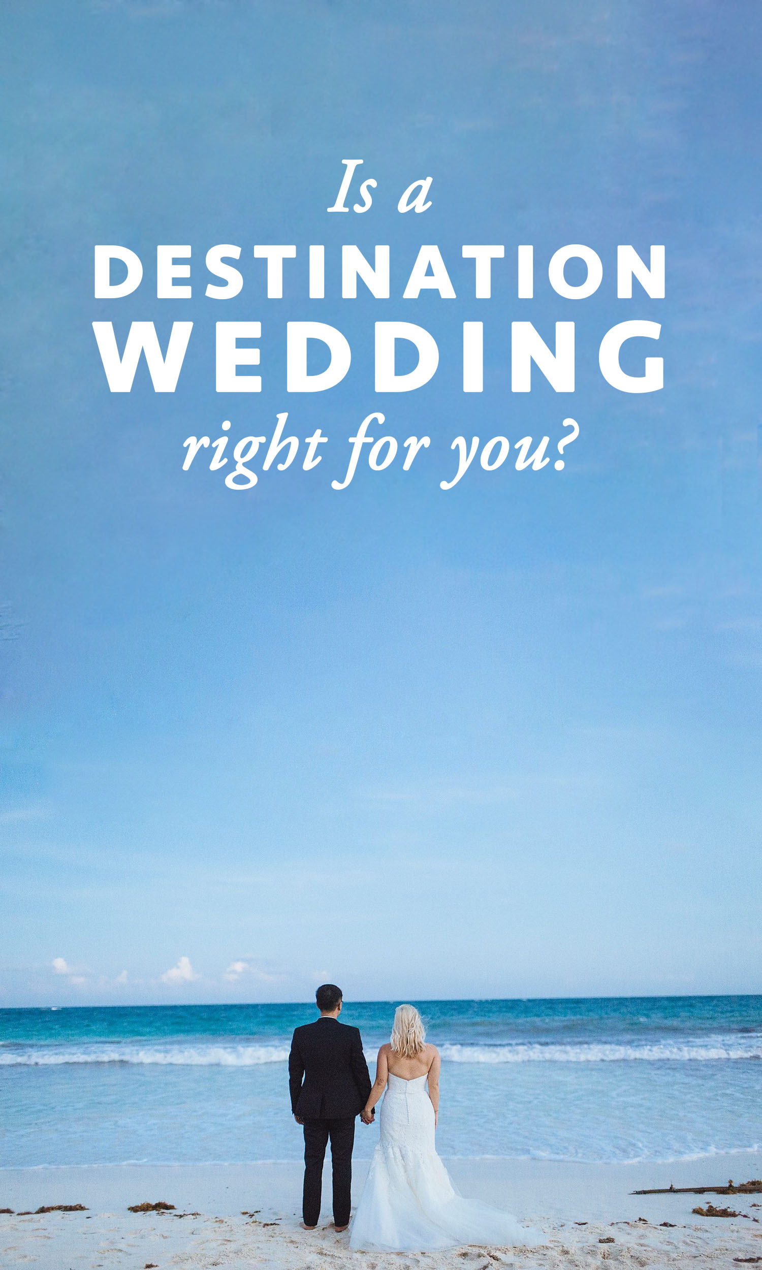 "Couple in a white wedding gown and black tux hold hands at the beach while looking at the ocean. The words ""Is a destination wedding right for you?"" overlay the image."
